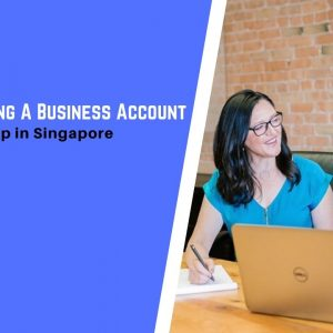 Guide to Opening A Business Account for Your Start-Up in Singapore