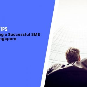5 Practical Tips for Establishing a Successful SME Business in Singapore